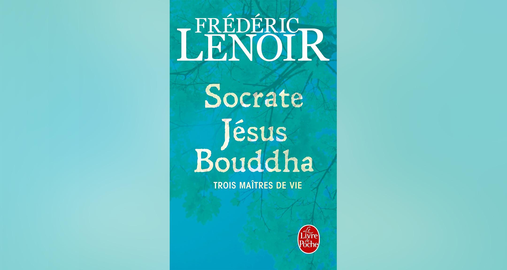 Socrate Jésus Bouddha, trois maîtres de vie, Frédéric Lenoir